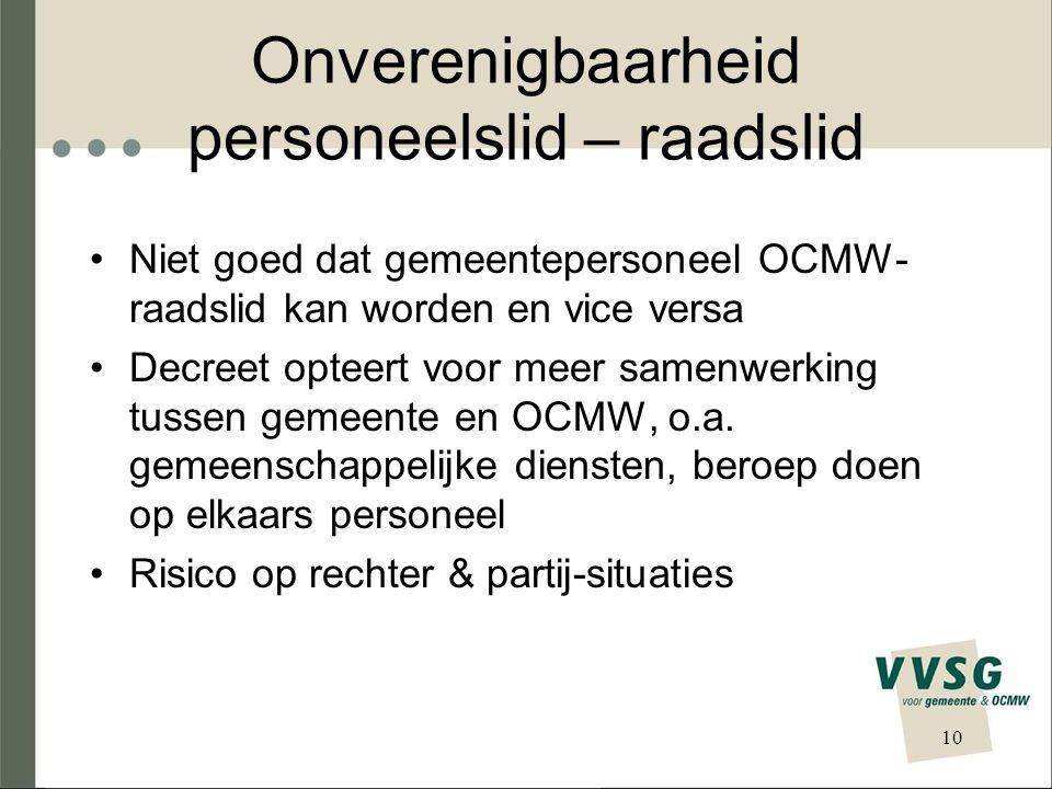 Onverenigbaarheid personeelslid – raadslid Niet goed dat gemeentepersoneel OCMW- raadslid kan worden en vice versa Decreet opteert voor meer samenwerking tussen gemeente en OCMW, o.a.