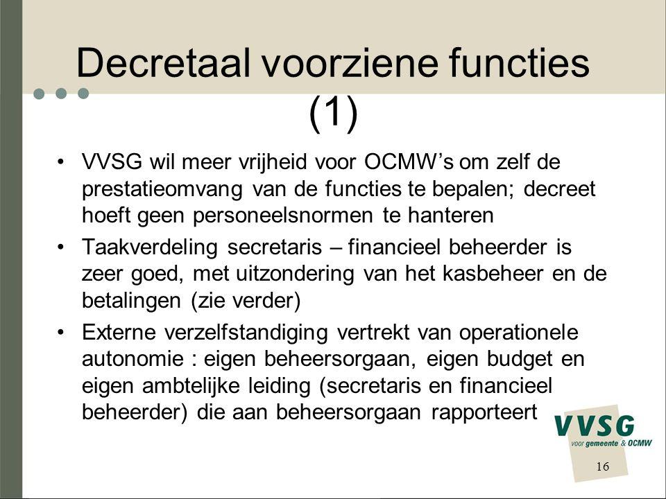 Decretaal voorziene functies (1) VVSG wil meer vrijheid voor OCMW's om zelf de prestatieomvang van de functies te bepalen; decreet hoeft geen personeelsnormen te hanteren Taakverdeling secretaris – financieel beheerder is zeer goed, met uitzondering van het kasbeheer en de betalingen (zie verder) Externe verzelfstandiging vertrekt van operationele autonomie : eigen beheersorgaan, eigen budget en eigen ambtelijke leiding (secretaris en financieel beheerder) die aan beheersorgaan rapporteert 16