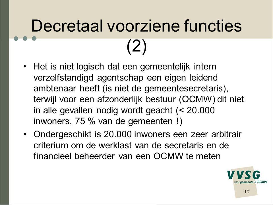 Decretaal voorziene functies (2) Het is niet logisch dat een gemeentelijk intern verzelfstandigd agentschap een eigen leidend ambtenaar heeft (is niet de gemeentesecretaris), terwijl voor een afzonderlijk bestuur (OCMW) dit niet in alle gevallen nodig wordt geacht (< 20.000 inwoners, 75 % van de gemeenten !) Ondergeschikt is 20.000 inwoners een zeer arbitrair criterium om de werklast van de secretaris en de financieel beheerder van een OCMW te meten 17
