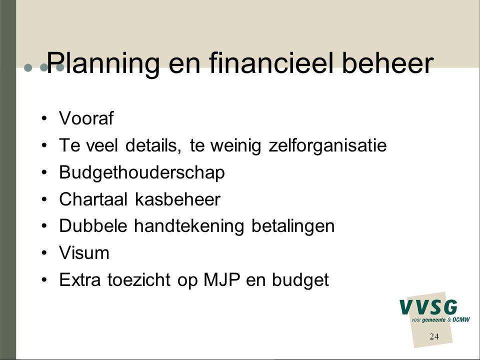 Planning en financieel beheer Vooraf Te veel details, te weinig zelforganisatie Budgethouderschap Chartaal kasbeheer Dubbele handtekening betalingen Visum Extra toezicht op MJP en budget 24