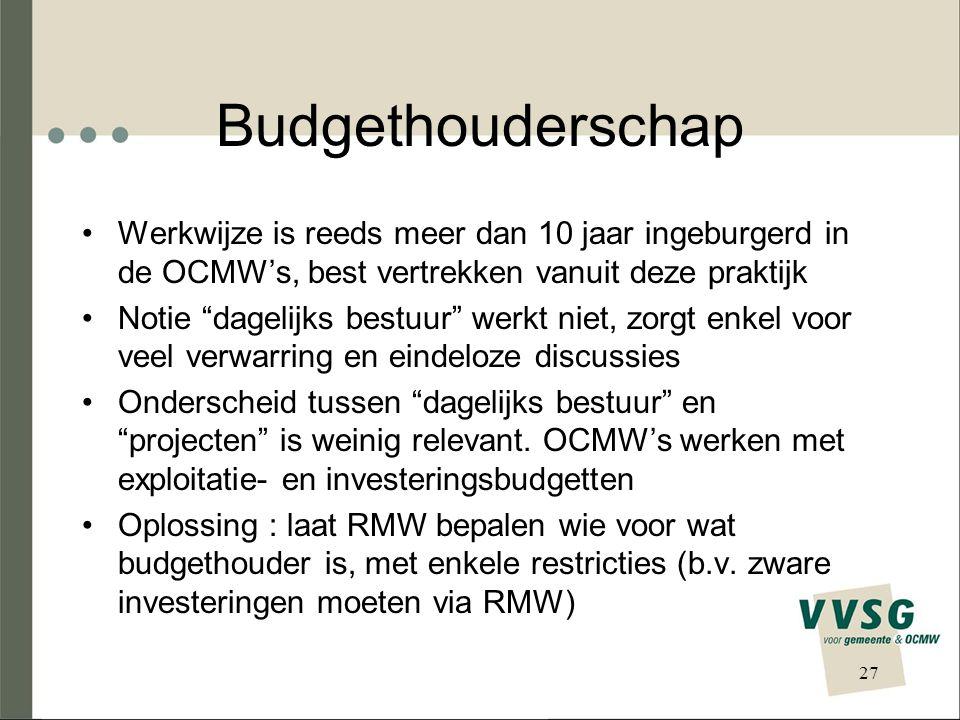 Budgethouderschap Werkwijze is reeds meer dan 10 jaar ingeburgerd in de OCMW's, best vertrekken vanuit deze praktijk Notie dagelijks bestuur werkt niet, zorgt enkel voor veel verwarring en eindeloze discussies Onderscheid tussen dagelijks bestuur en projecten is weinig relevant.