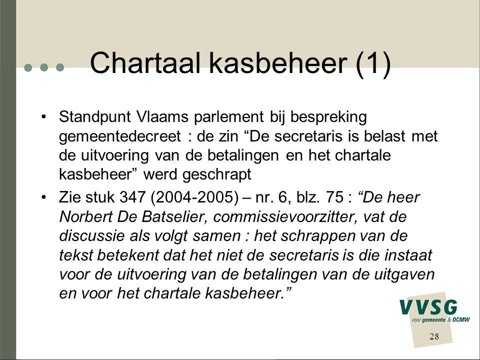 Chartaal kasbeheer (1) Standpunt Vlaams parlement bij bespreking gemeentedecreet : de zin De secretaris is belast met de uitvoering van de betalingen en het chartale kasbeheer werd geschrapt Zie stuk 347 (2004-2005) – nr.