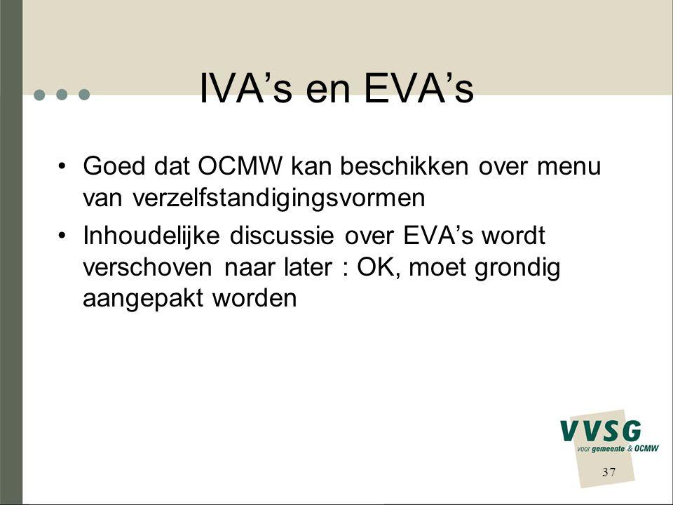 IVA's en EVA's Goed dat OCMW kan beschikken over menu van verzelfstandigingsvormen Inhoudelijke discussie over EVA's wordt verschoven naar later : OK, moet grondig aangepakt worden 37