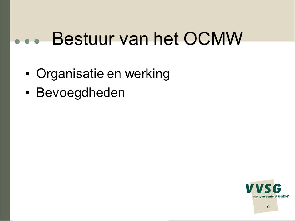 Bestuur van het OCMW Organisatie en werking Bevoegdheden 6