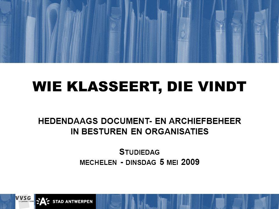 WIE KLASSEERT, DIE VINDT HEDENDAAGS DOCUMENT- EN ARCHIEFBEHEER IN BESTUREN EN ORGANISATIES S TUDIEDAG MECHELEN - DINSDAG 5 MEI 2009