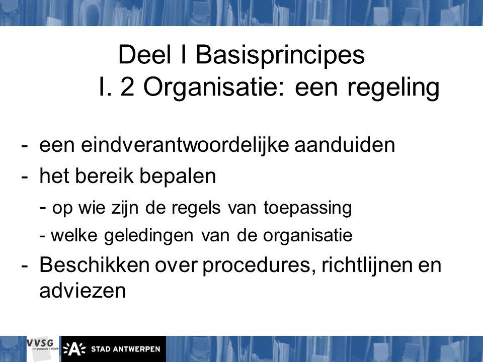 Deel I Basisprincipes I. 2 Organisatie: een regeling -een eindverantwoordelijke aanduiden -het bereik bepalen - op wie zijn de regels van toepassing -