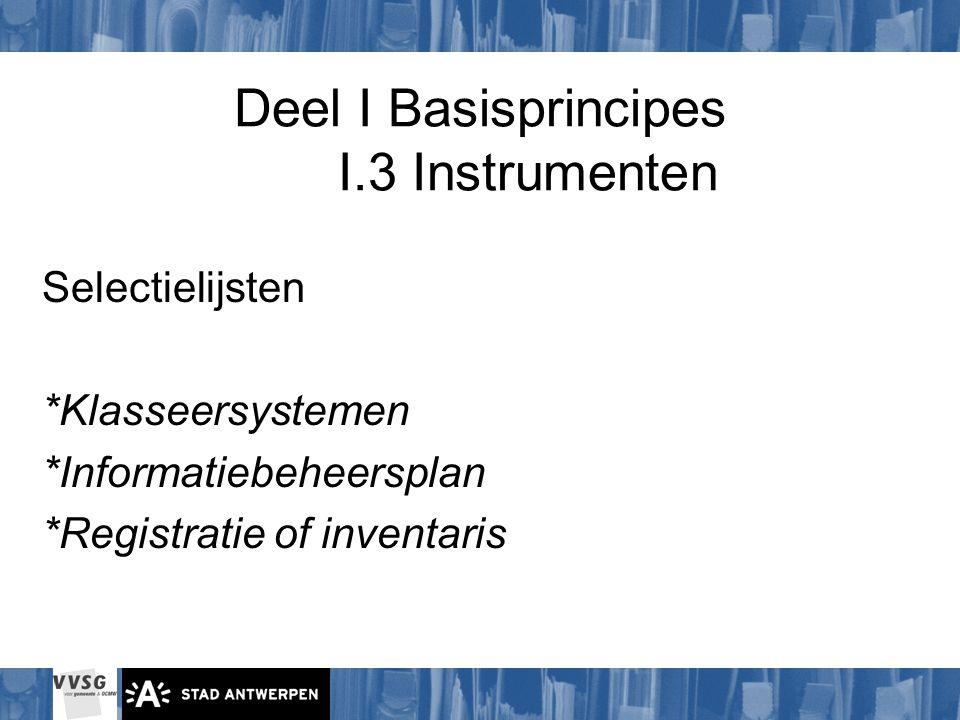 Deel I Basisprincipes I.3 Instrumenten Selectielijsten *Klasseersystemen *Informatiebeheersplan *Registratie of inventaris