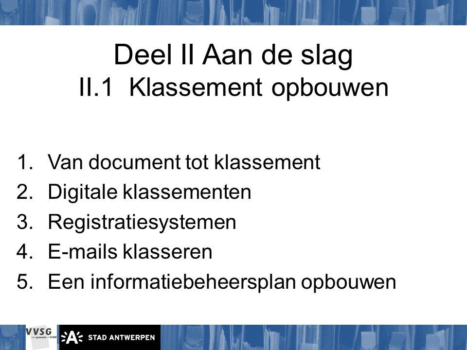 Deel II Aan de slag II.1 Klassement opbouwen 1.Van document tot klassement 2.Digitale klassementen 3.Registratiesystemen 4.E-mails klasseren 5.Een inf
