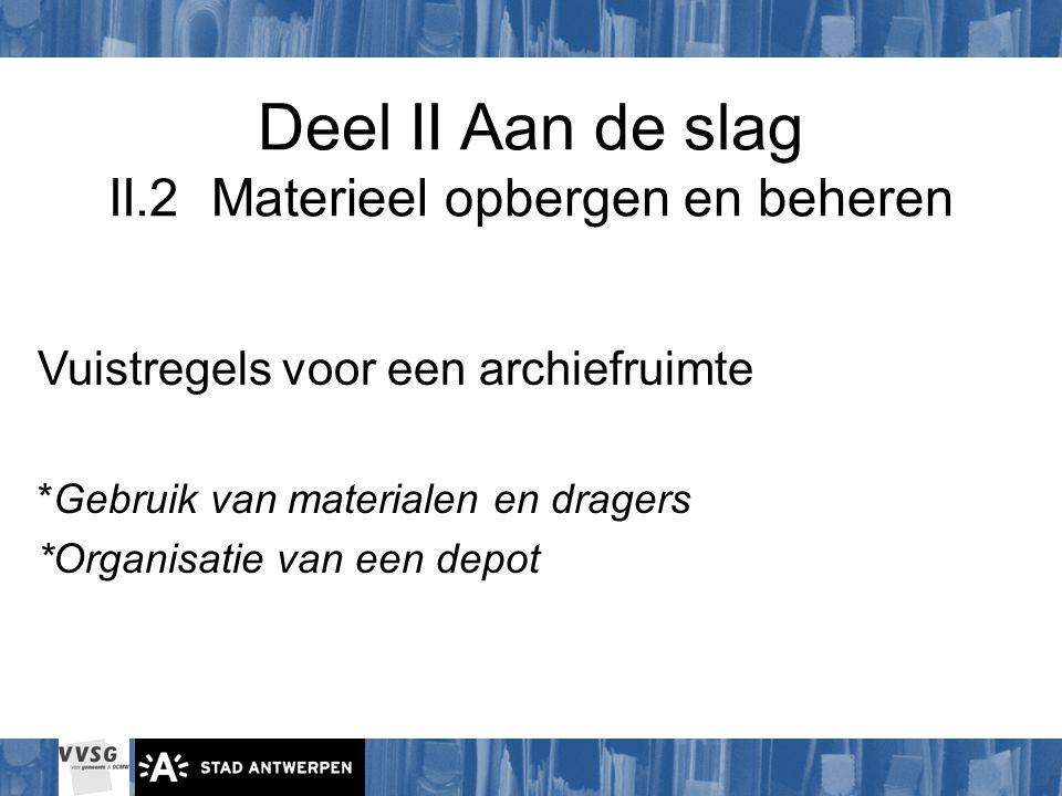 Deel II Aan de slag II.2 Materieel opbergen en beheren Vuistregels voor een archiefruimte *Gebruik van materialen en dragers *Organisatie van een depo