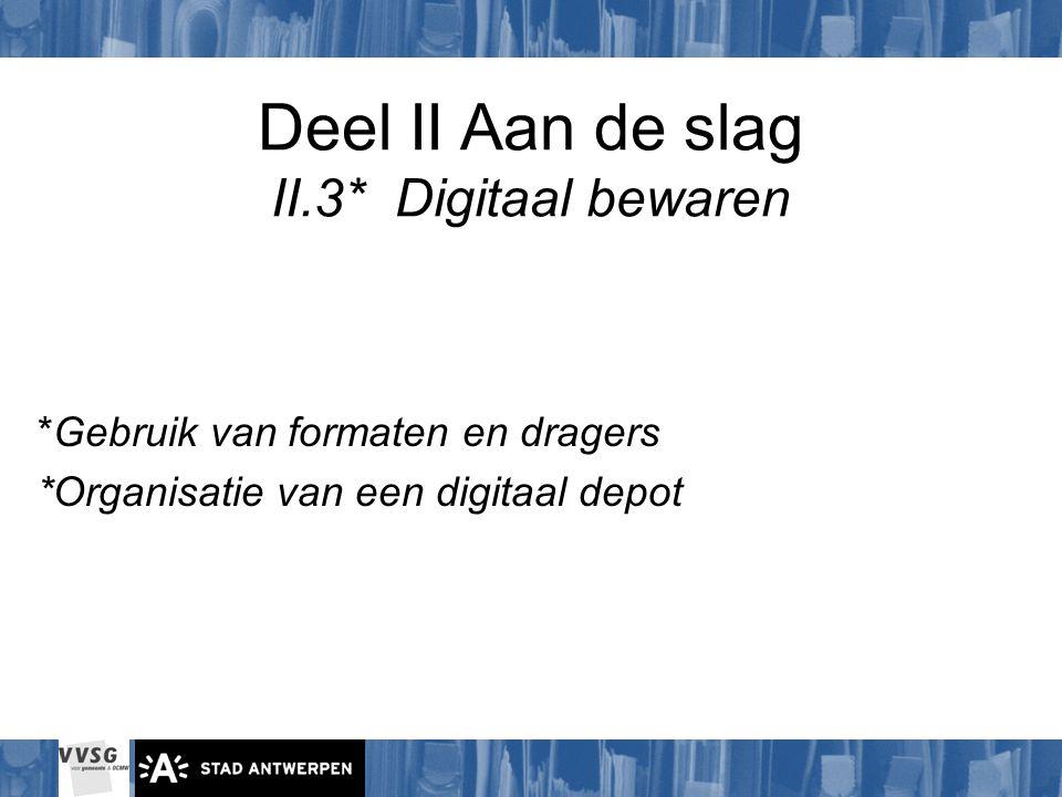 Deel II Aan de slag II.3* Digitaal bewaren *Gebruik van formaten en dragers *Organisatie van een digitaal depot