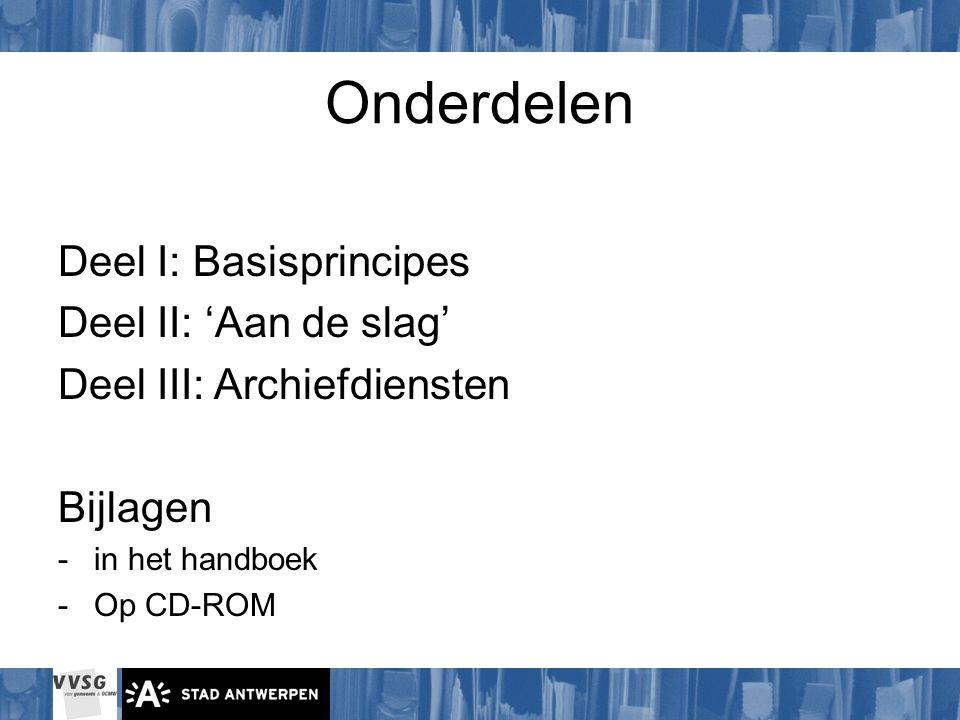 Onderdelen Deel I: Basisprincipes Deel II: 'Aan de slag' Deel III: Archiefdiensten Bijlagen -in het handboek -Op CD-ROM