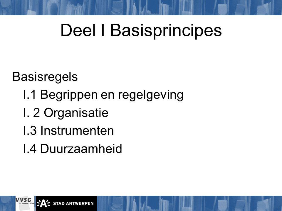 Deel I Basisprincipes Basisregels I.1 Begrippen en regelgeving I. 2 Organisatie I.3 Instrumenten I.4 Duurzaamheid
