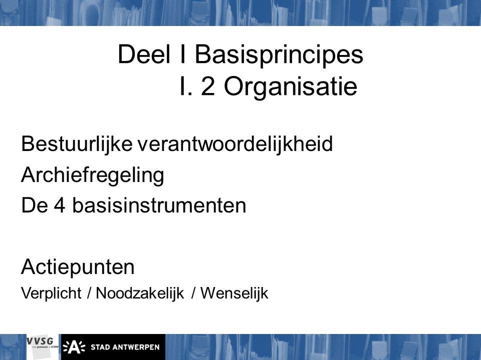 Deel I Basisprincipes I. 2 Organisatie Bestuurlijke verantwoordelijkheid Archiefregeling De 4 basisinstrumenten Actiepunten Verplicht / Noodzakelijk /