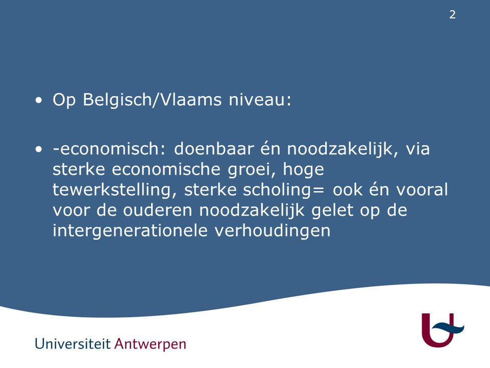 2 Op Belgisch/Vlaams niveau: -economisch: doenbaar én noodzakelijk, via sterke economische groei, hoge tewerkstelling, sterke scholing= ook én vooral voor de ouderen noodzakelijk gelet op de intergenerationele verhoudingen