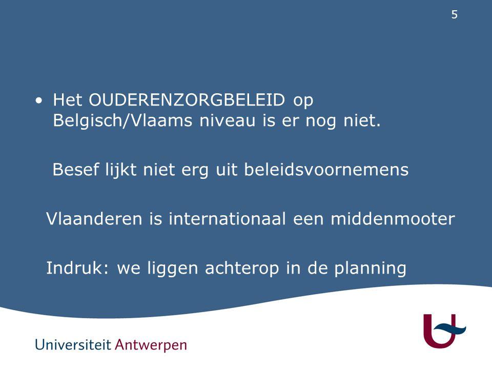 5 Het OUDERENZORGBELEID op Belgisch/Vlaams niveau is er nog niet. Besef lijkt niet erg uit beleidsvoornemens Vlaanderen is internationaal een middenmo