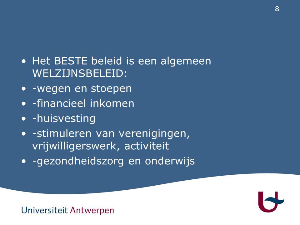 8 Het BESTE beleid is een algemeen WELZIJNSBELEID: -wegen en stoepen -financieel inkomen -huisvesting -stimuleren van verenigingen, vrijwilligerswerk, activiteit -gezondheidszorg en onderwijs