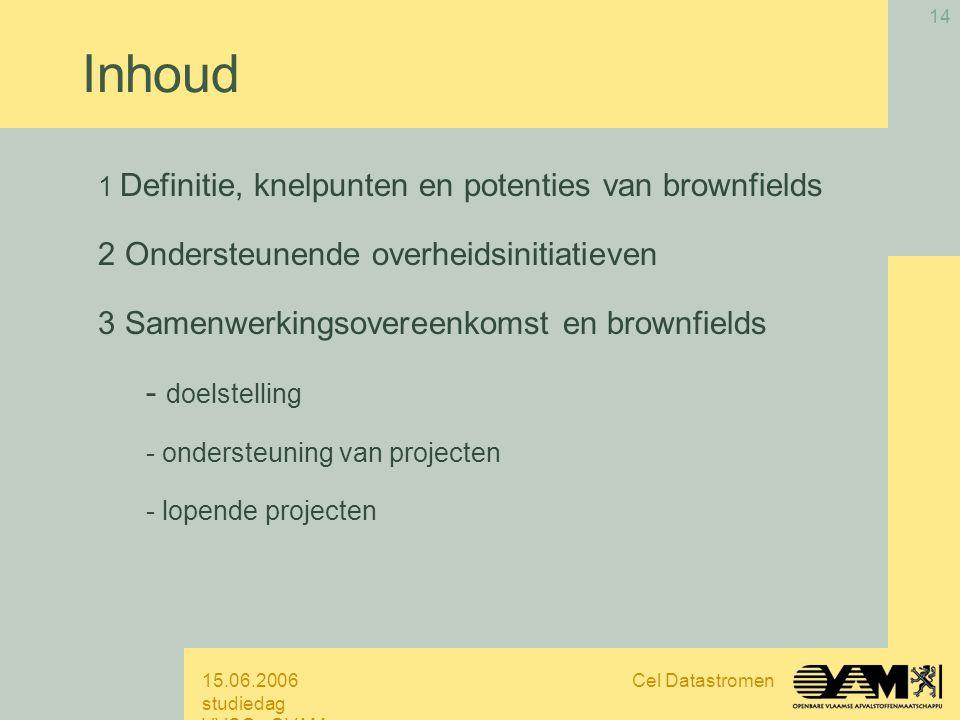 15.06.2006 studiedag VVSG - OVAM Cel Datastromen 14 Inhoud 1 Definitie, knelpunten en potenties van brownfields 2 Ondersteunende overheidsinitiatieven 3 Samenwerkingsovereenkomst en brownfields - doelstelling - ondersteuning van projecten - lopende projecten