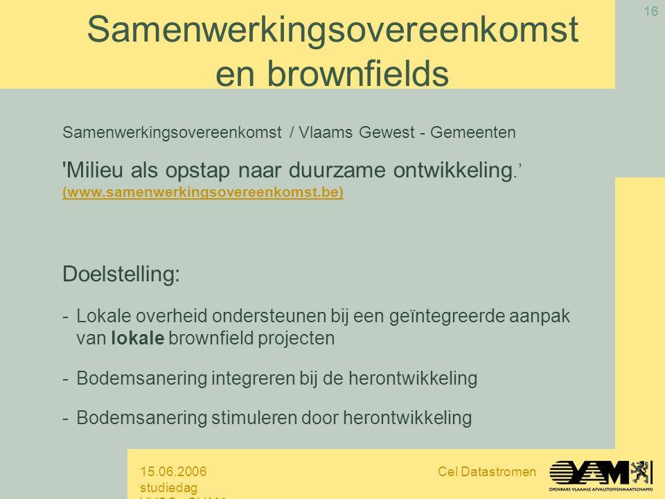 15.06.2006 studiedag VVSG - OVAM Cel Datastromen 16 Samenwerkingsovereenkomst / Vlaams Gewest - Gemeenten Milieu als opstap naar duurzame ontwikkeling.' (www.samenwerkingsovereenkomst.be) Doelstelling: -Lokale overheid ondersteunen bij een geïntegreerde aanpak van lokale brownfield projecten -Bodemsanering integreren bij de herontwikkeling -Bodemsanering stimuleren door herontwikkeling Samenwerkingsovereenkomst en brownfields