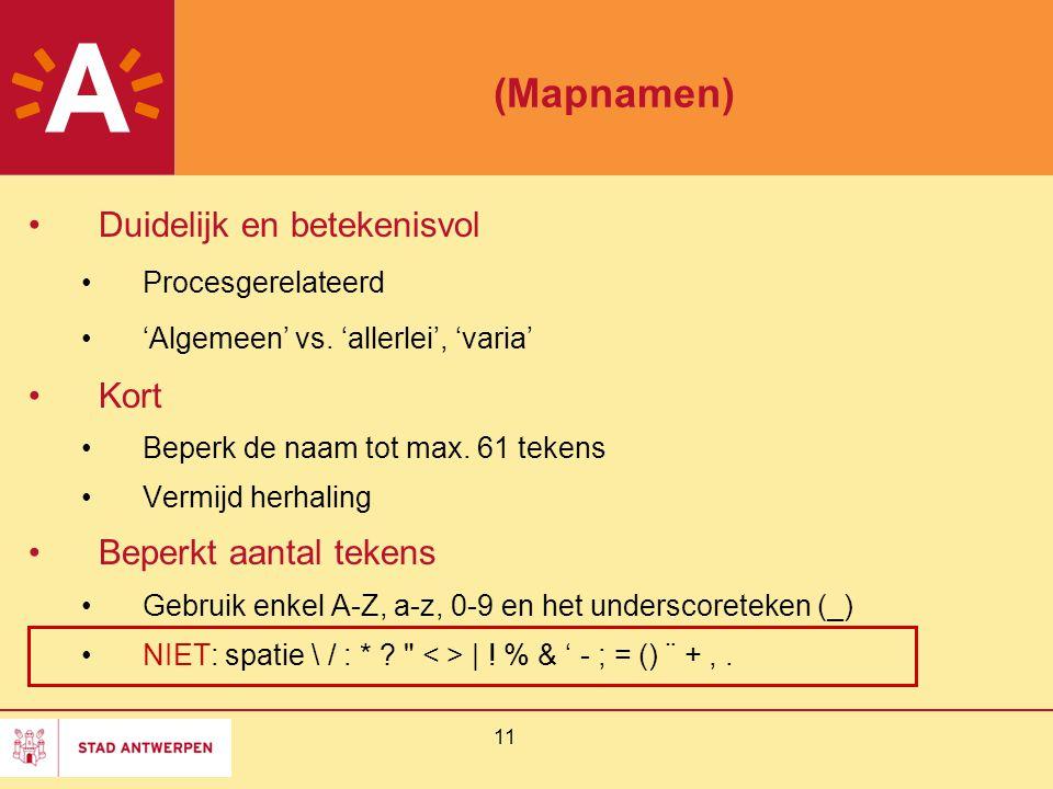 11 (Mapnamen) Duidelijk en betekenisvol Procesgerelateerd 'Algemeen' vs. 'allerlei', 'varia' Kort Beperk de naam tot max. 61 tekens Vermijd herhaling