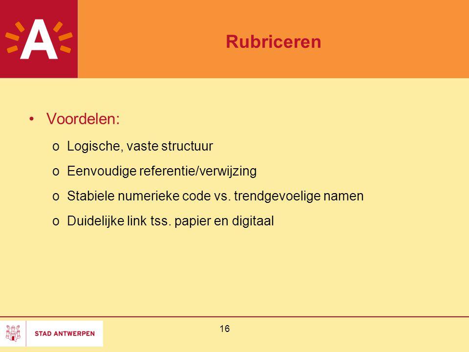 16 Rubriceren Voordelen: oLogische, vaste structuur oEenvoudige referentie/verwijzing oStabiele numerieke code vs. trendgevoelige namen oDuidelijke li