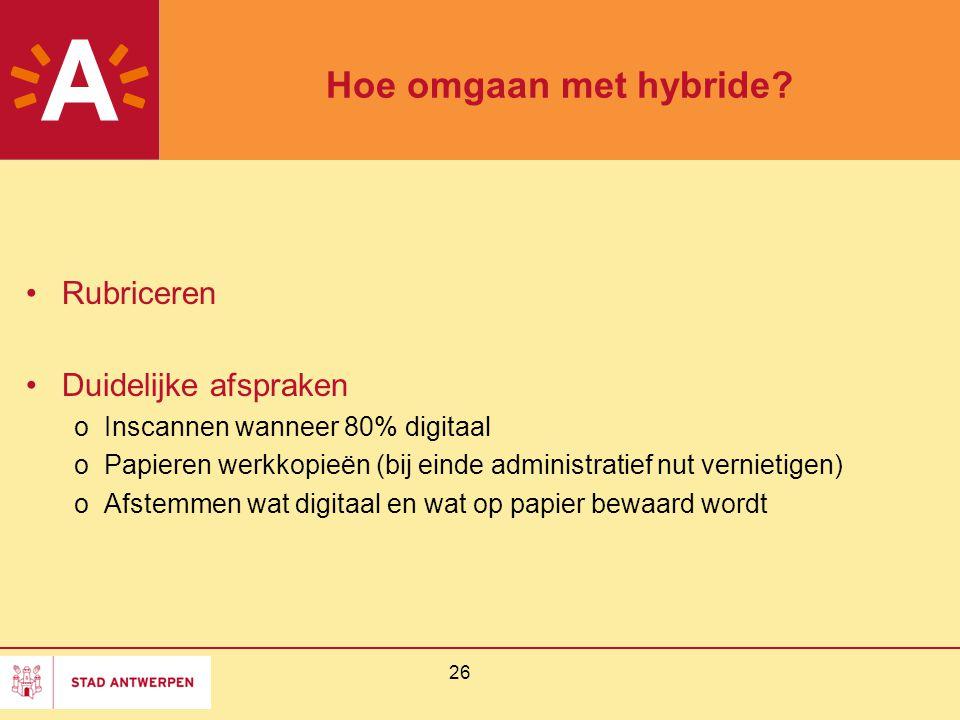 26 Hoe omgaan met hybride? Rubriceren Duidelijke afspraken oInscannen wanneer 80% digitaal oPapieren werkkopieën (bij einde administratief nut verniet