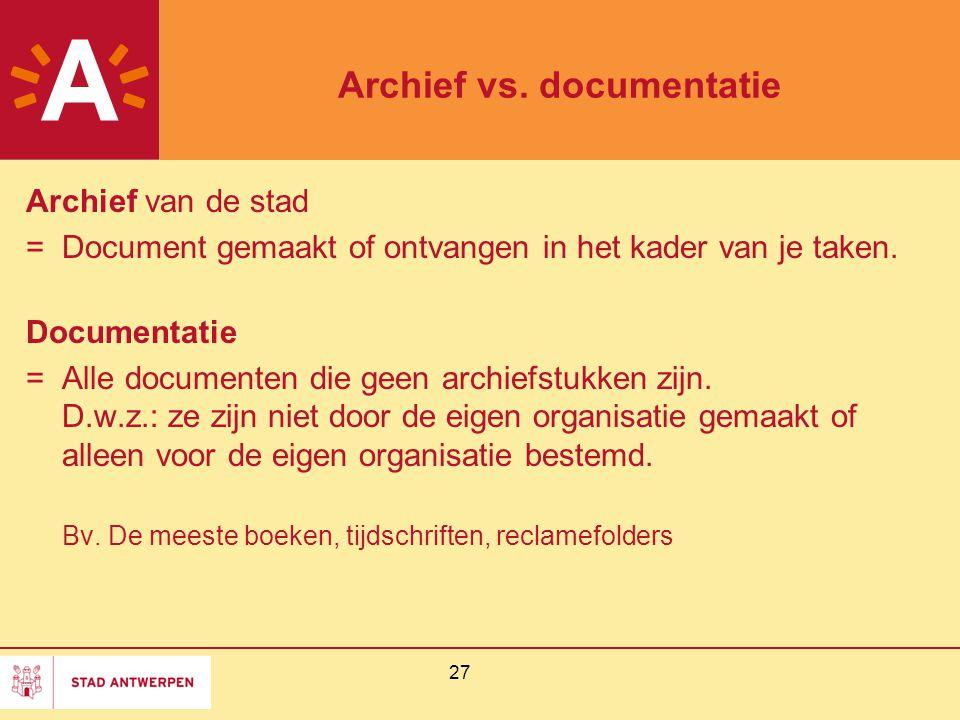 27 Archief vs. documentatie Archief van de stad = Document gemaakt of ontvangen in het kader van je taken. Documentatie = Alle documenten die geen arc