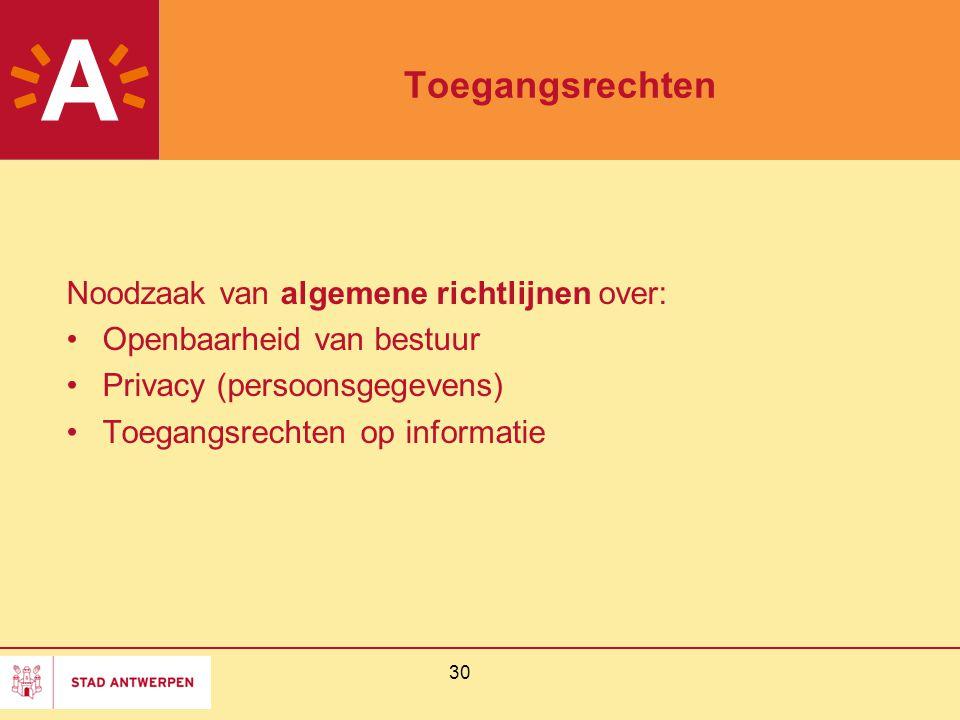 30 Toegangsrechten Noodzaak van algemene richtlijnen over: Openbaarheid van bestuur Privacy (persoonsgegevens) Toegangsrechten op informatie