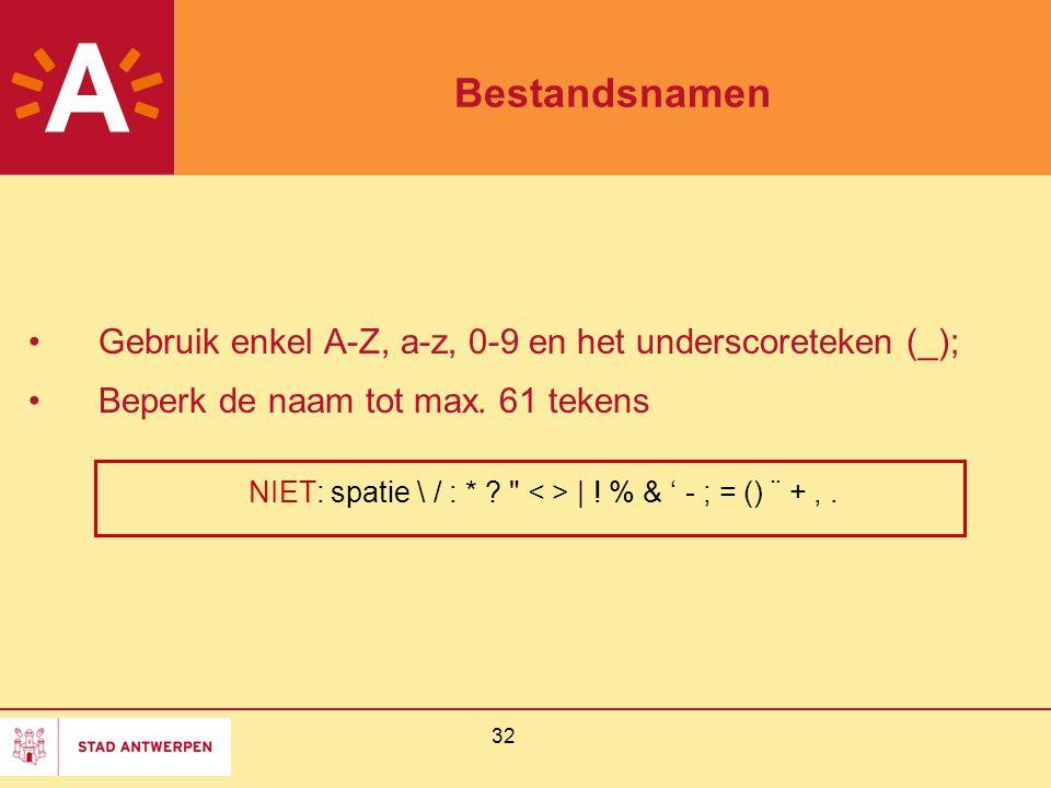 32 Bestandsnamen Gebruik enkel A-Z, a-z, 0-9 en het underscoreteken (_); Beperk de naam tot max. 61 tekens NIET: spatie \ / : * ?