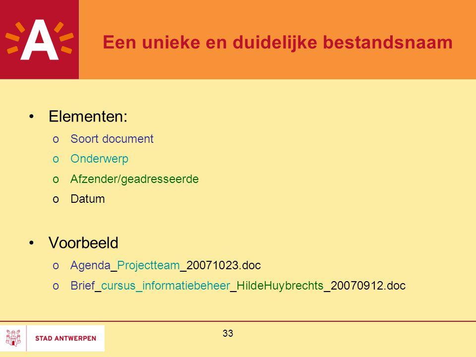 33 Een unieke en duidelijke bestandsnaam Elementen: oSoort document oOnderwerp oAfzender/geadresseerde oDatum Voorbeeld oAgenda_Projectteam_20071023.d