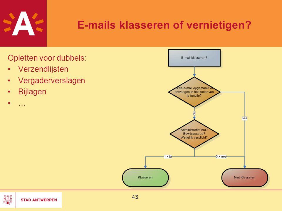 43 E-mails klasseren of vernietigen? Opletten voor dubbels: Verzendlijsten Vergaderverslagen Bijlagen …