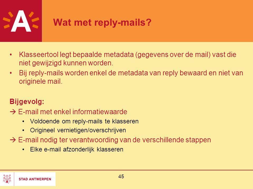 45 Wat met reply-mails? Klasseertool legt bepaalde metadata (gegevens over de mail) vast die niet gewijzigd kunnen worden. Bij reply-mails worden enke