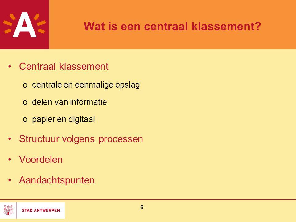 6 Wat is een centraal klassement? Centraal klassement ocentrale en eenmalige opslag odelen van informatie opapier en digitaal Structuur volgens proces