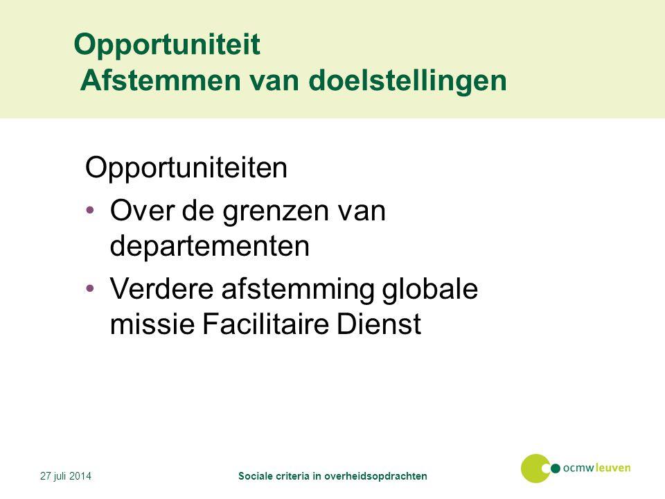 Opportuniteit Afstemmen van doelstellingen Opportuniteiten Over de grenzen van departementen Verdere afstemming globale missie Facilitaire Dienst 27 juli 2014Sociale criteria in overheidsopdrachten
