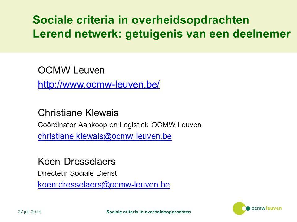 Lerend netwerk: getuigenis van een deelnemer OCMW Leuven http://www.ocmw-leuven.be/ Christiane Klewais Coördinator Aankoop en Logistiek OCMW Leuven christiane.klewais@ocmw-leuven.be Koen Dresselaers Directeur Sociale Dienst koen.dresselaers@ocmw-leuven.be 27 juli 2014Sociale criteria in overheidsopdrachten