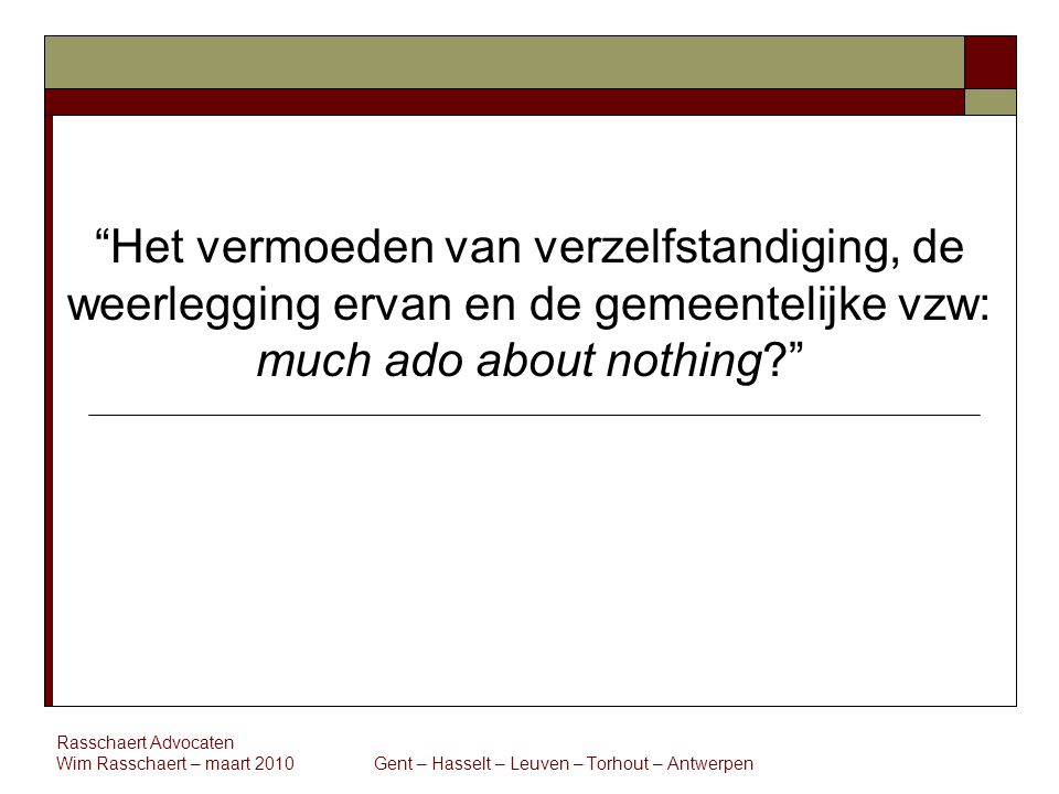 Rasschaert Advocaten Wim Rasschaert – maart 2010 Gent – Hasselt – Leuven – Torhout – Antwerpen Het vermoeden van verzelfstandiging, de weerlegging ervan en de gemeentelijke vzw: much ado about nothing