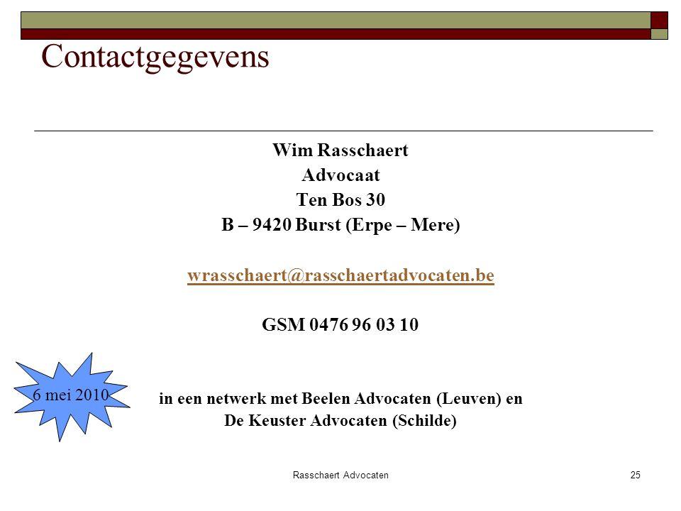 Rasschaert Advocaten25 Contactgegevens Wim Rasschaert Advocaat Ten Bos 30 B – 9420 Burst (Erpe – Mere) wrasschaert@rasschaertadvocaten.be GSM 0476 96 03 10 in een netwerk met Beelen Advocaten (Leuven) en De Keuster Advocaten (Schilde) 6 mei 2010