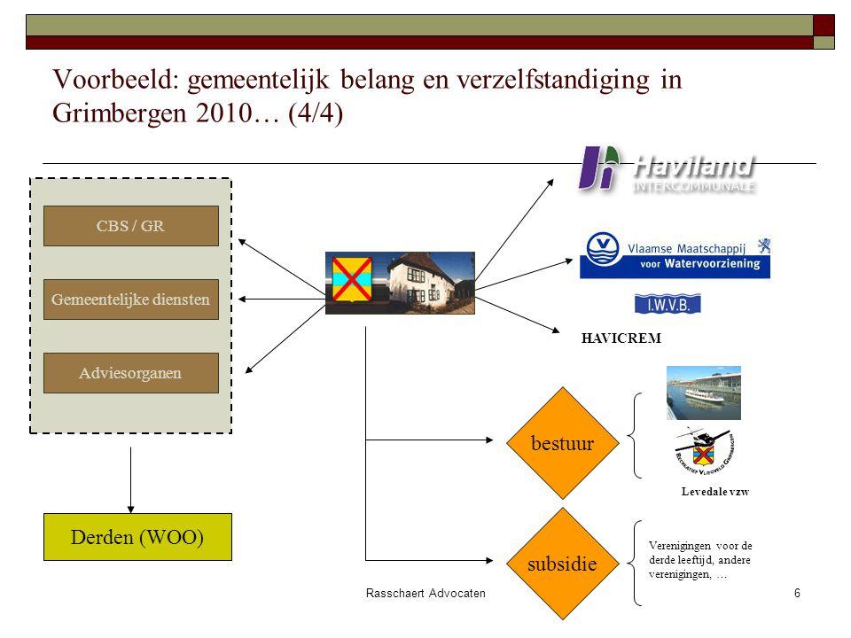 Rasschaert Advocaten6 Voorbeeld: gemeentelijk belang en verzelfstandiging in Grimbergen 2010… (4/4) Adviesorganen Gemeentelijke diensten CBS / GR Derden (WOO) subsidie Verenigingen voor de derde leeftijd, andere verenigingen, … HAVICREM Levedale vzw bestuur