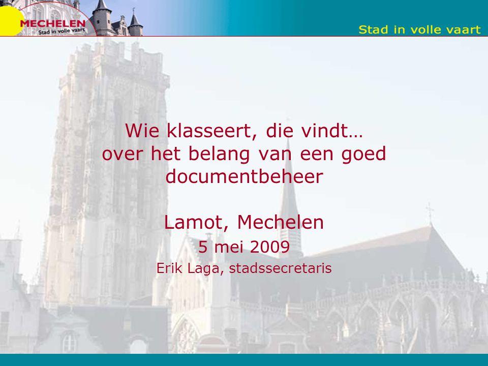 Wie klasseert, die vindt… over het belang van een goed documentbeheer Lamot, Mechelen 5 mei 2009 Erik Laga, stadssecretaris