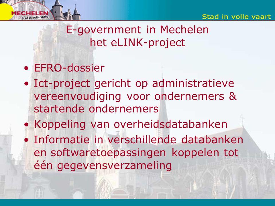 E-government in Mechelen het eLINK-project EFRO-dossier Ict-project gericht op administratieve vereenvoudiging voor ondernemers & startende ondernemers Koppeling van overheidsdatabanken Informatie in verschillende databanken en softwaretoepassingen koppelen tot één gegevensverzameling