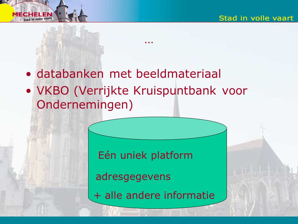 … databanken met beeldmateriaal VKBO (Verrijkte Kruispuntbank voor Ondernemingen) Eén uniek platform adresgegevens + alle andere informatie