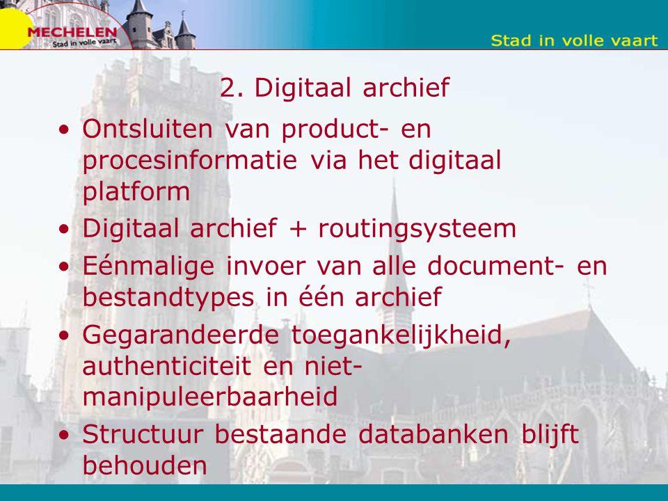 2. Digitaal archief Ontsluiten van product- en procesinformatie via het digitaal platform Digitaal archief + routingsysteem Eénmalige invoer van alle