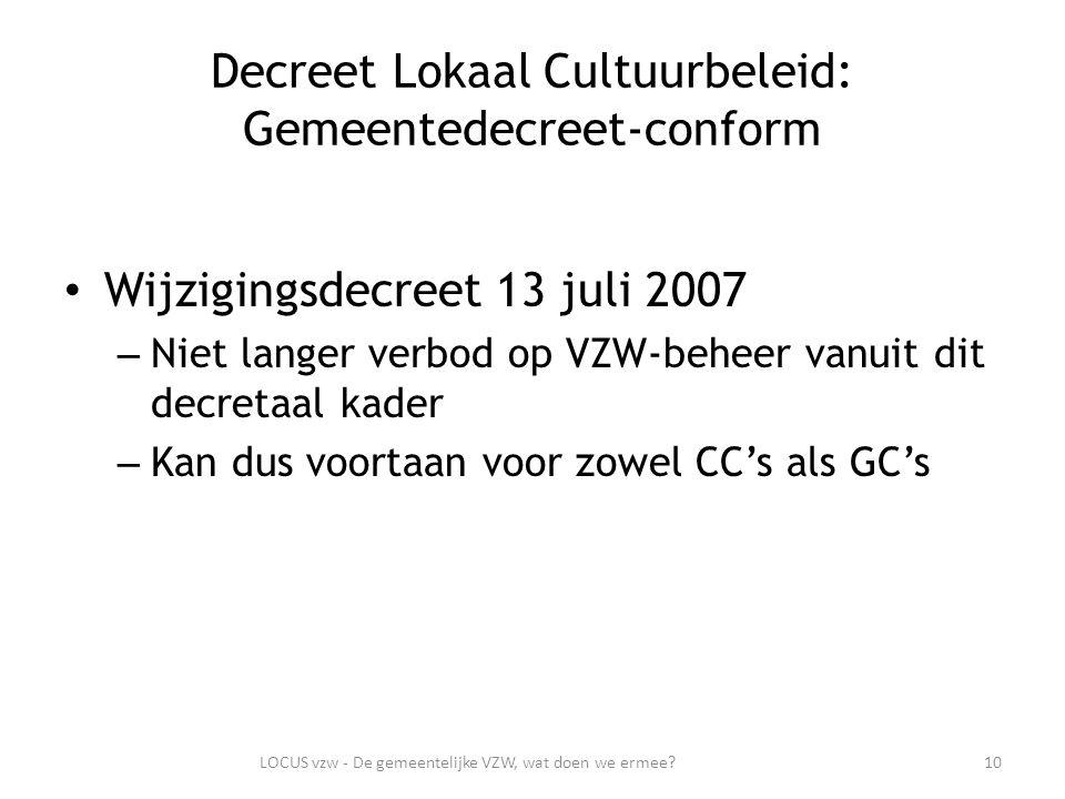 Decreet Lokaal Cultuurbeleid: Gemeentedecreet-conform Wijzigingsdecreet 13 juli 2007 – Niet langer verbod op VZW-beheer vanuit dit decretaal kader – Kan dus voortaan voor zowel CC's als GC's 10LOCUS vzw - De gemeentelijke VZW, wat doen we ermee