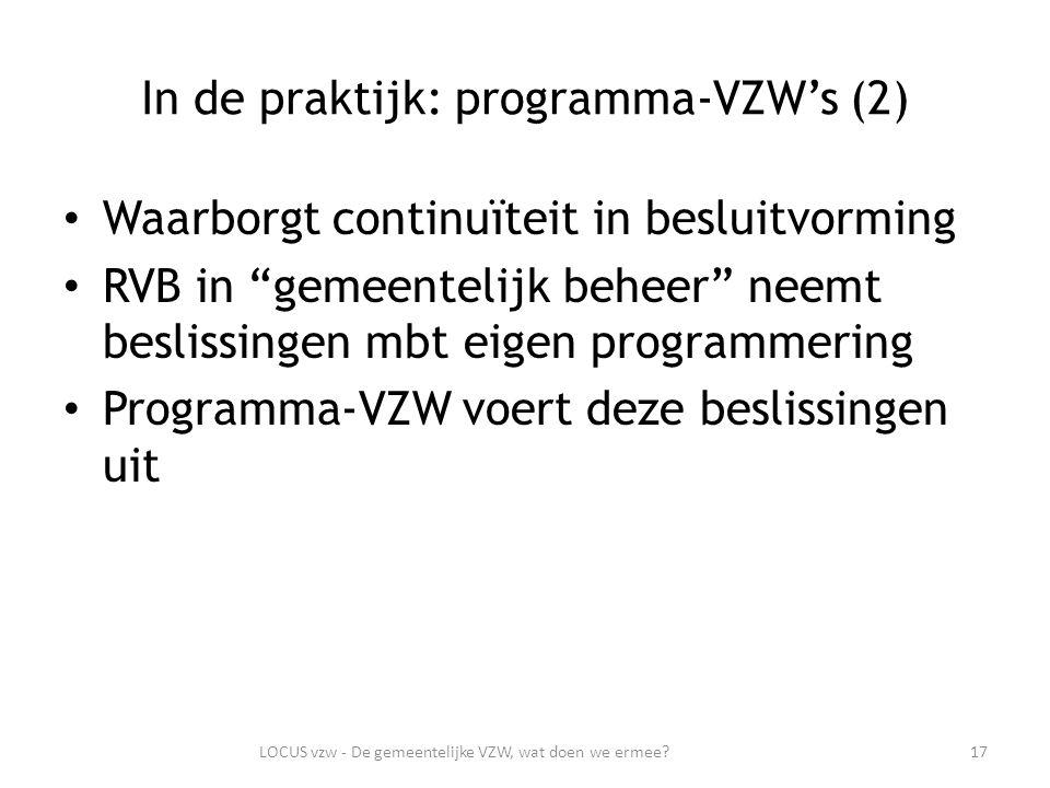 In de praktijk: programma-VZW's (2) Waarborgt continuïteit in besluitvorming RVB in gemeentelijk beheer neemt beslissingen mbt eigen programmering Programma-VZW voert deze beslissingen uit 17LOCUS vzw - De gemeentelijke VZW, wat doen we ermee
