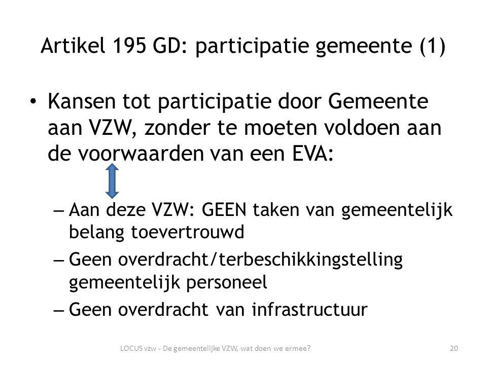 Artikel 195 GD: participatie gemeente (1) Kansen tot participatie door Gemeente aan VZW, zonder te moeten voldoen aan de voorwaarden van een EVA: – Aan deze VZW: GEEN taken van gemeentelijk belang toevertrouwd – Geen overdracht/terbeschikkingstelling gemeentelijk personeel – Geen overdracht van infrastructuur 20LOCUS vzw - De gemeentelijke VZW, wat doen we ermee