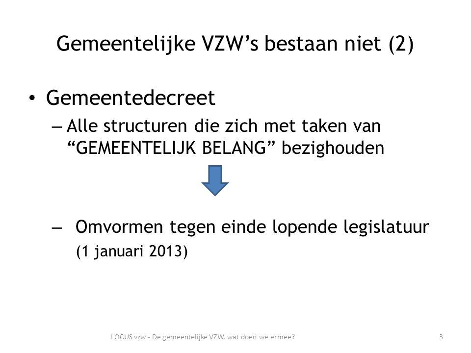 Gemeentelijke VZW's bestaan niet (2) Gemeentedecreet – Alle structuren die zich met taken van GEMEENTELIJK BELANG bezighouden – Omvormen tegen einde lopende legislatuur (1 januari 2013) 3LOCUS vzw - De gemeentelijke VZW, wat doen we ermee