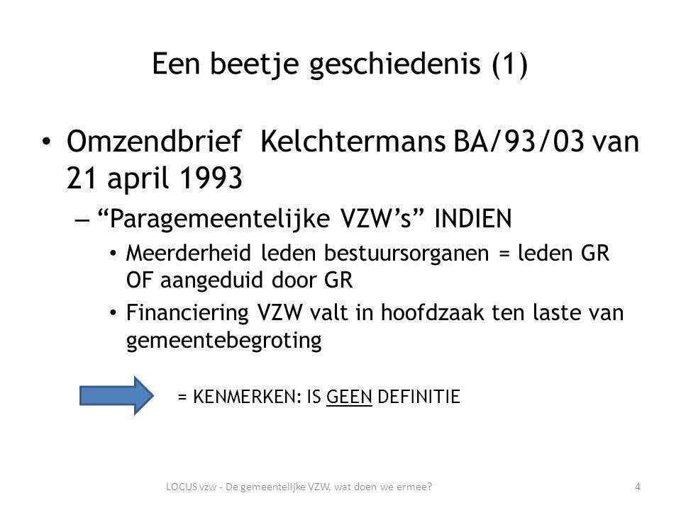 Een beetje geschiedenis (1) Omzendbrief Kelchtermans BA/93/03 van 21 april 1993 – Paragemeentelijke VZW's INDIEN Meerderheid leden bestuursorganen = leden GR OF aangeduid door GR Financiering VZW valt in hoofdzaak ten laste van gemeentebegroting = KENMERKEN: IS GEEN DEFINITIE 4LOCUS vzw - De gemeentelijke VZW, wat doen we ermee