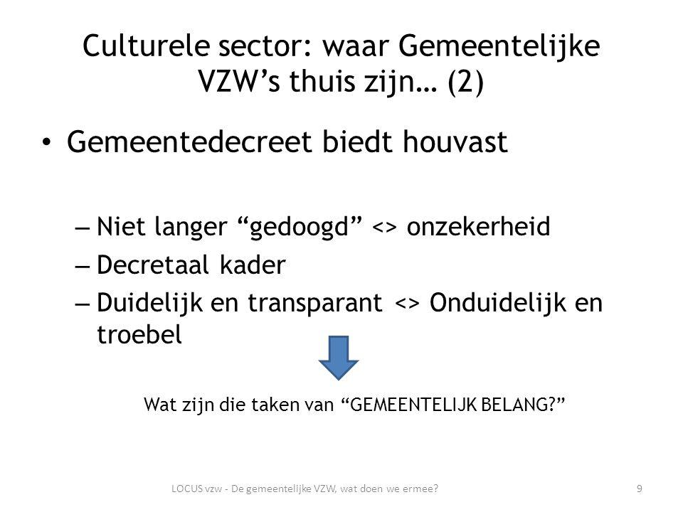 Culturele sector: waar Gemeentelijke VZW's thuis zijn… (2) Gemeentedecreet biedt houvast – Niet langer gedoogd <> onzekerheid – Decretaal kader – Duidelijk en transparant <> Onduidelijk en troebel Wat zijn die taken van GEMEENTELIJK BELANG? 9LOCUS vzw - De gemeentelijke VZW, wat doen we ermee?