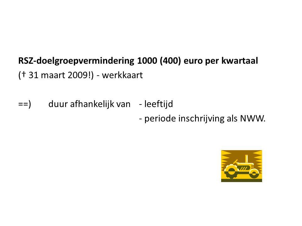 RSZ-doelgroepvermindering 1000 (400) euro per kwartaal († 31 maart 2009!) - werkkaart ==) duur afhankelijk van - leeftijd - periode inschrijving als NWW.