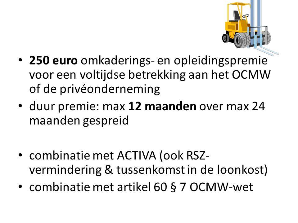250 euro omkaderings- en opleidingspremie voor een voltijdse betrekking aan het OCMW of de privéonderneming duur premie: max 12 maanden over max 24 maanden gespreid combinatie met ACTIVA (ook RSZ- vermindering & tussenkomst in de loonkost) combinatie met artikel 60 § 7 OCMW-wet