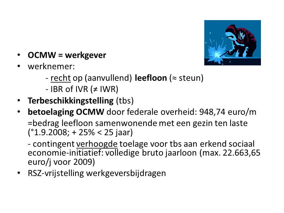 OCMW = werkgever werknemer: - recht op (aanvullend) leefloon (≈ steun) - IBR of IVR (≠ IWR) Terbeschikkingstelling (tbs) betoelaging OCMW door federale overheid: 948,74 euro/m =bedrag leefloon samenwonende met een gezin ten laste (°1.9.2008; + 25% < 25 jaar) - contingent verhoogde toelage voor tbs aan erkend sociaal economie-initiatief: volledige bruto jaarloon (max.
